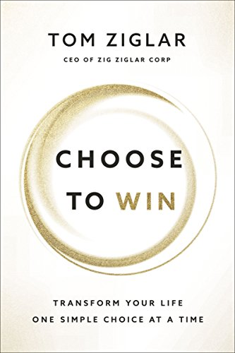 Choose to Win: Transform Your Life, One Simple Choice at a Time
